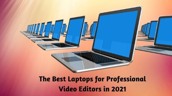 The Best Laptops for Professional Video Editors in 2021